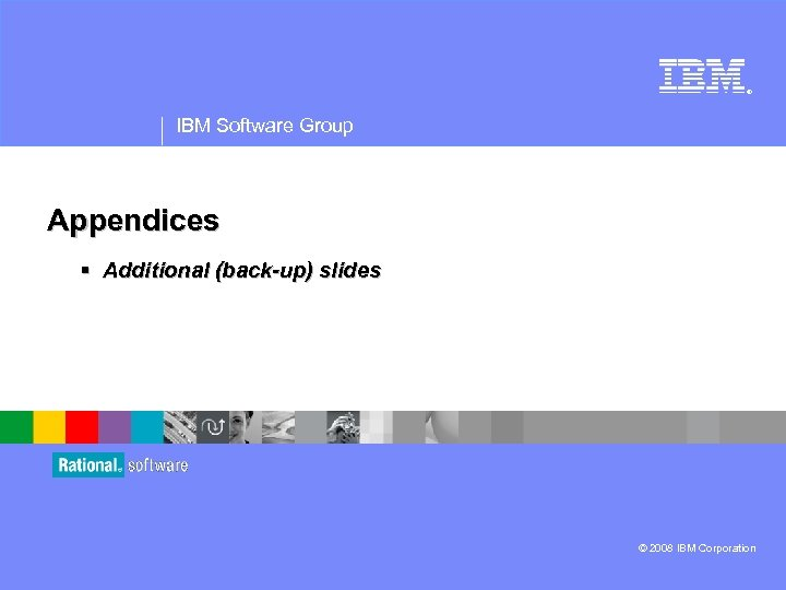 ® IBM Software Group Appendices § Additional (back-up) slides © 2008 IBM Corporation