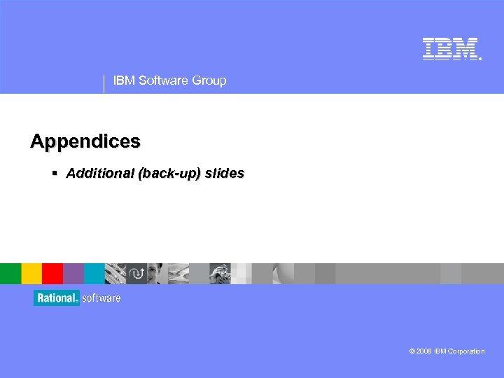® IBM Software Group Appendices § Additional (back-up) slides © 2008 IBM Corporation