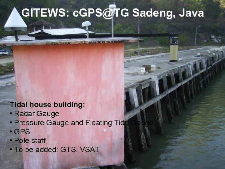 GITEWS: c. GPS@TG Sadeng, Java Tidal house building: • Radar Gauge • Pressure Gauge