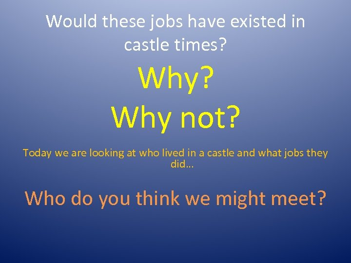 Would these jobs have existed in castle times? Why? Why not? Today we are