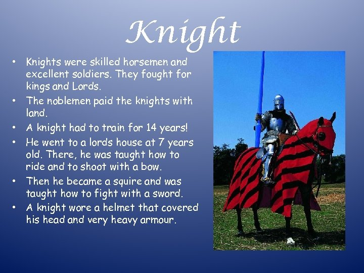 Knight • Knights were skilled horsemen and excellent soldiers. They fought for kings and