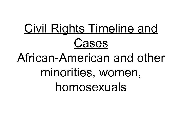Civil Rights Timeline and Cases African-American and other minorities, women, homosexuals