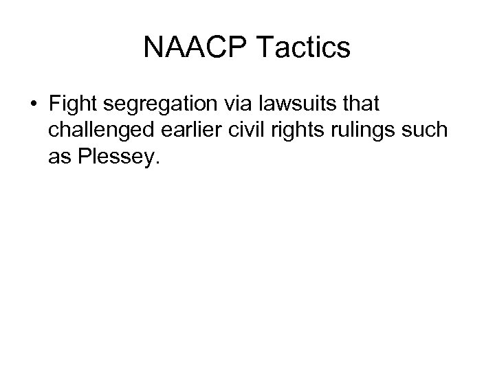 NAACP Tactics • Fight segregation via lawsuits that challenged earlier civil rights rulings such