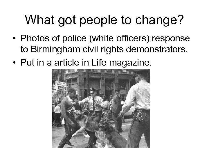 What got people to change? • Photos of police (white officers) response to Birmingham
