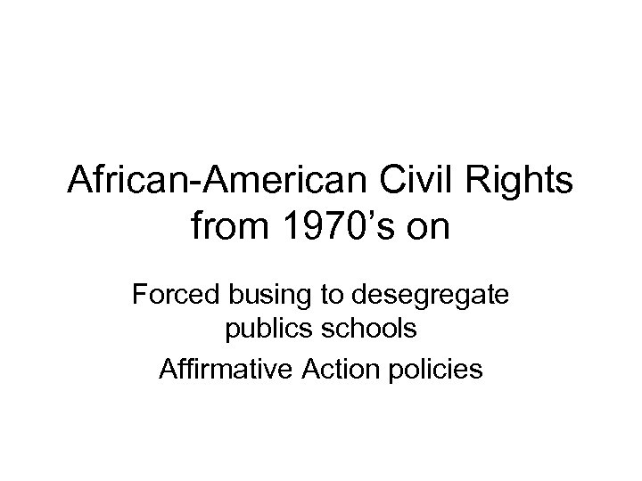 African-American Civil Rights from 1970's on Forced busing to desegregate publics schools Affirmative Action