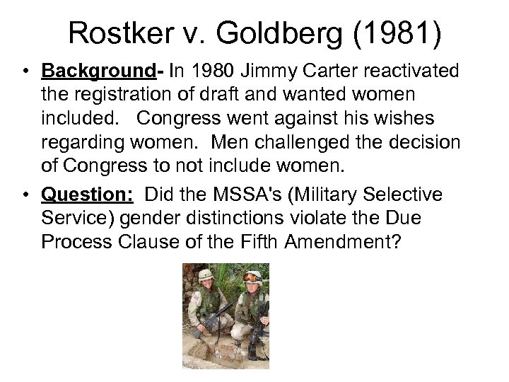 Rostker v. Goldberg (1981) • Background- In 1980 Jimmy Carter reactivated the registration of