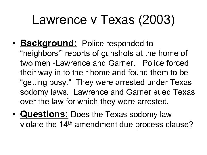 "Lawrence v Texas (2003) • Background: Police responded to ""neighbors'"" reports of gunshots at"