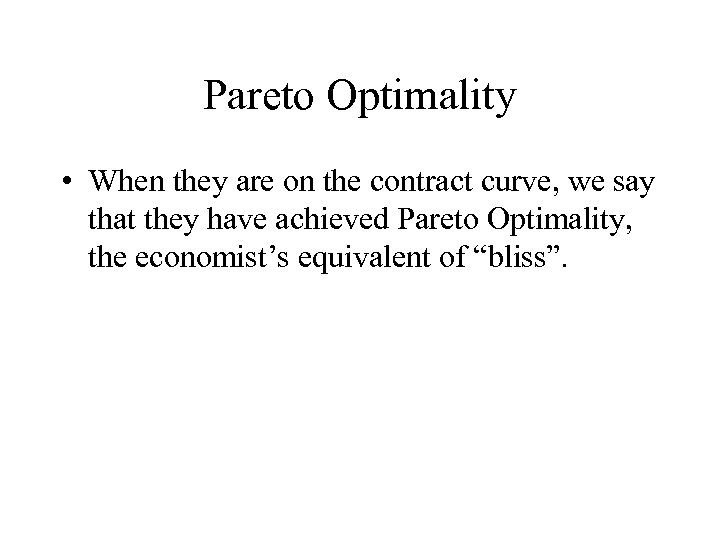 Pareto Optimality • When they are on the contract curve, we say that they