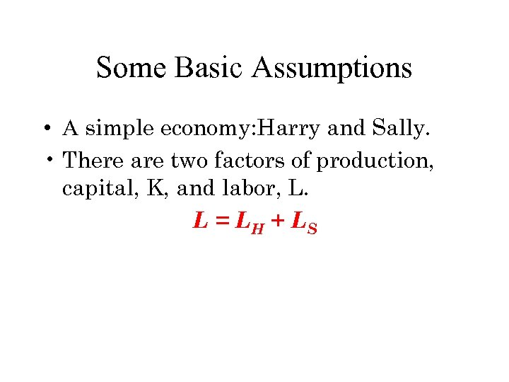 Some Basic Assumptions • A simple economy: Harry and Sally. • There are two