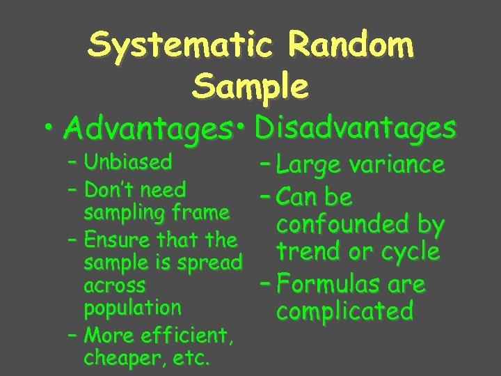 Systematic Random Sample • Advantages • Disadvantages – Unbiased – Don't need sampling frame