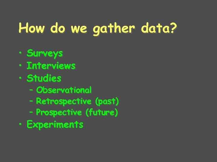 How do we gather data? • • • Surveys Interviews Studies – Observational –