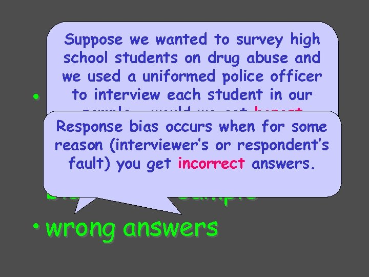 Response bias Suppose we wanted to survey high school students on drug abuse and