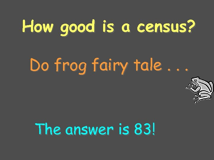 How good is a census? Do frog fairy tale. . . The answer is