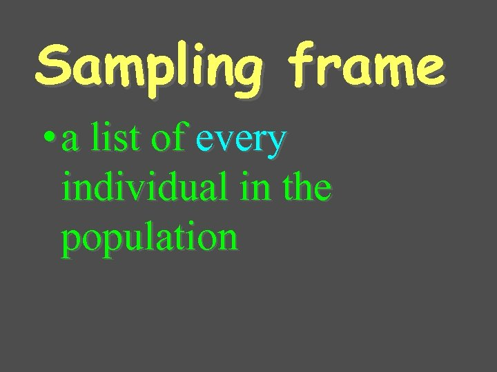 Sampling frame • a list of every individual in the population