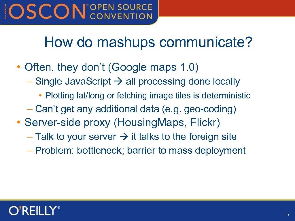 How do mashups communicate? • Often, they don't (Google maps 1. 0) – Single