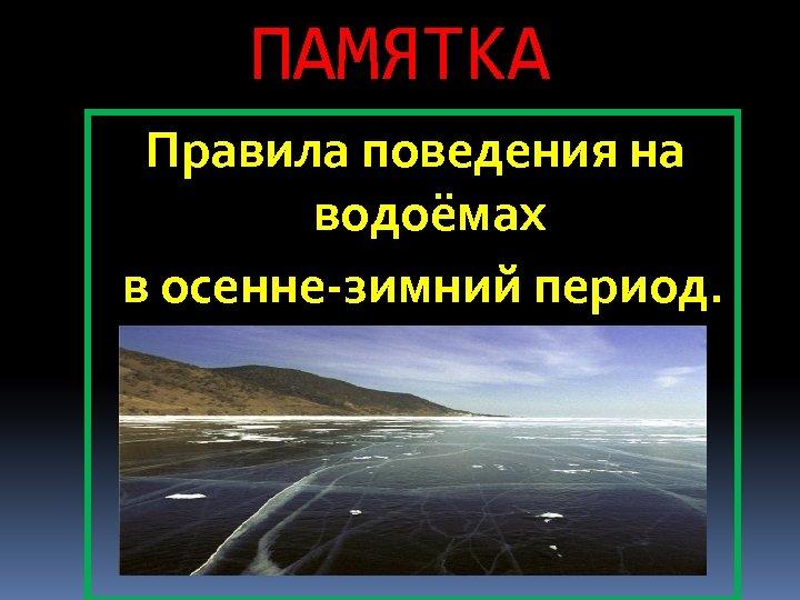ПАМЯТКА Правила поведения на водоёмах в осенне-зимний период.