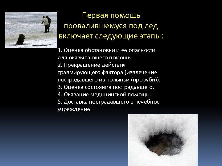 Первая помощь провалившемуся под лед включает следующие этапы: 1. Оценка обстановки и ее опасности