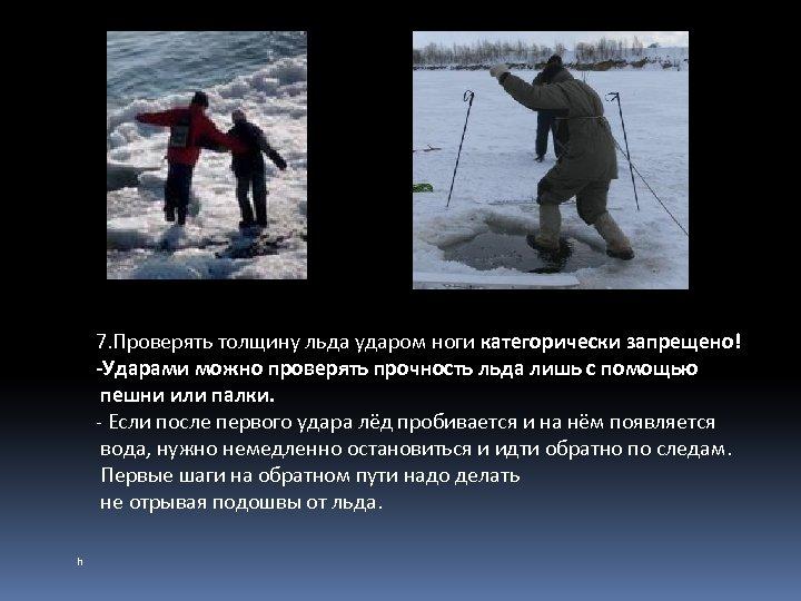 7. Проверять толщину льда ударом ноги категорически запрещено! -Ударами можно проверять прочность льда лишь