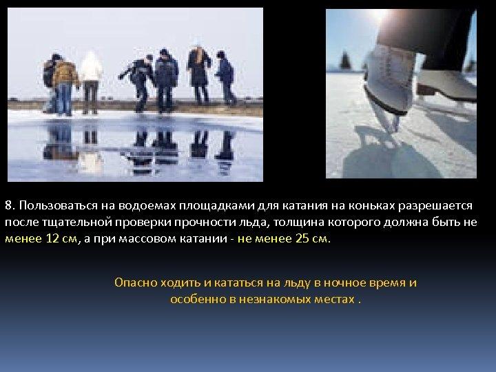 8. Пользоваться на водоемах площадками для катания на коньках разрешается после тщательной проверки прочности