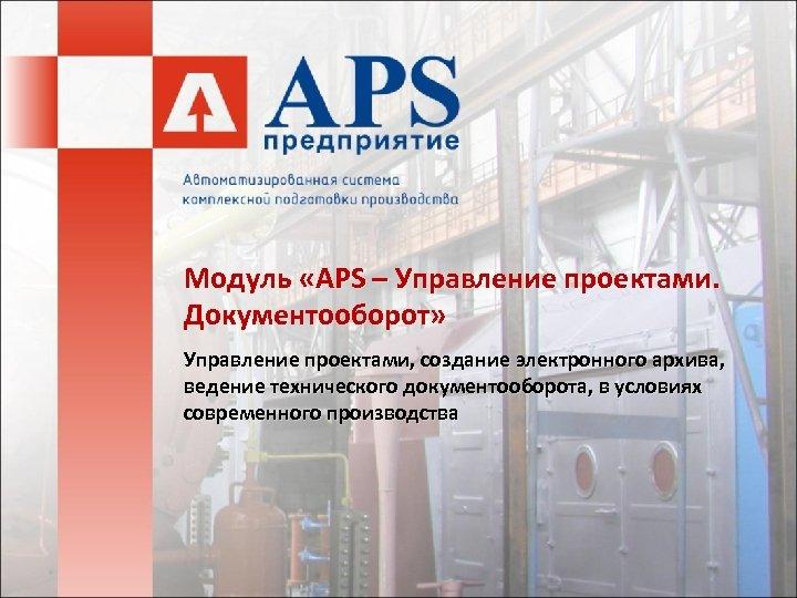 Модуль «APS – Управление проектами. Документооборот» Управление проектами, создание электронного архива, ведение технического документооборота,