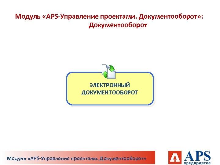 Модуль «APS-Управление проектами. Документооборот» : Документооборот ЭЛЕКТРОННЫЙ ДОКУМЕНТООБОРОТ Модуль «APS-Управление проектами. Документооборот»