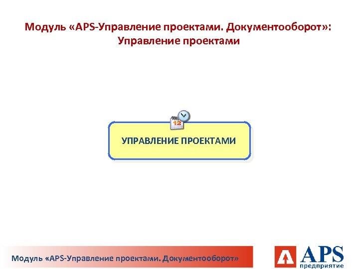 Модуль «APS-Управление проектами. Документооборот» : Управление проектами УПРАВЛЕНИЕ ПРОЕКТАМИ Модуль «APS-Управление проектами. Документооборот»