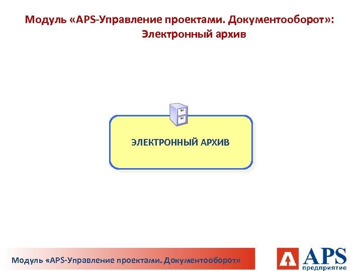 Модуль «APS-Управление проектами. Документооборот» : Электронный архив ЭЛЕКТРОННЫЙ АРХИВ Модуль «APS-Управление проектами. Документооборот»
