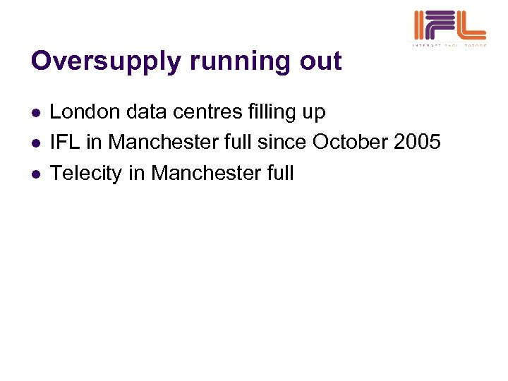 Oversupply running out l l l London data centres filling up IFL in Manchester