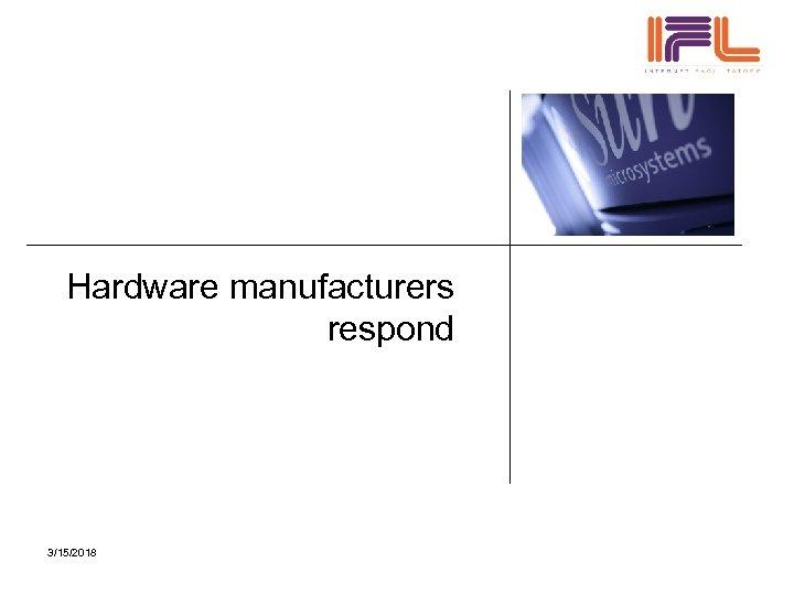 Hardware manufacturers respond 3/15/2018