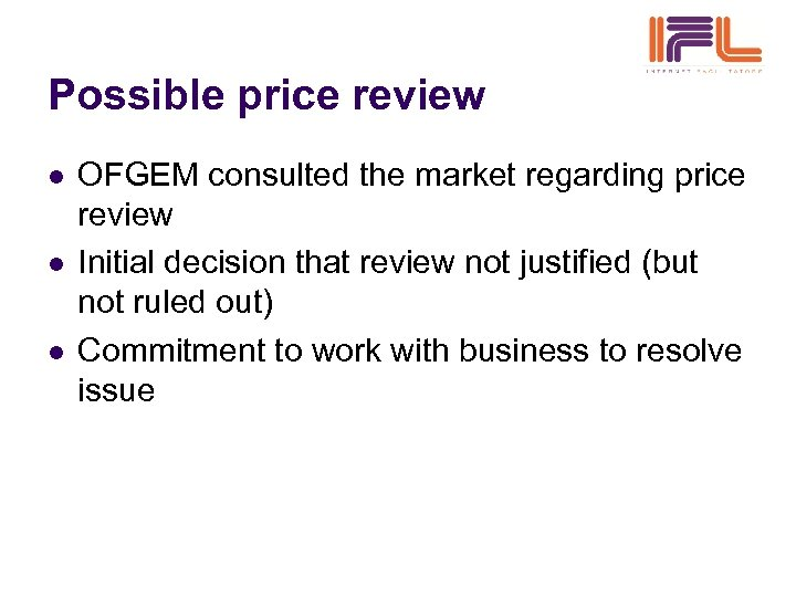Possible price review l l l OFGEM consulted the market regarding price review Initial