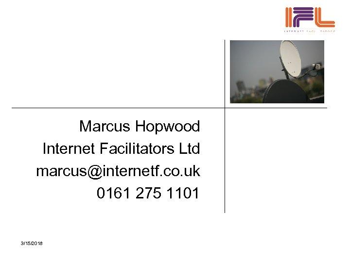 Marcus Hopwood Internet Facilitators Ltd marcus@internetf. co. uk 0161 275 1101 3/15/2018