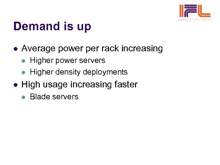 Demand is up l Average power per rack increasing l l l Higher power