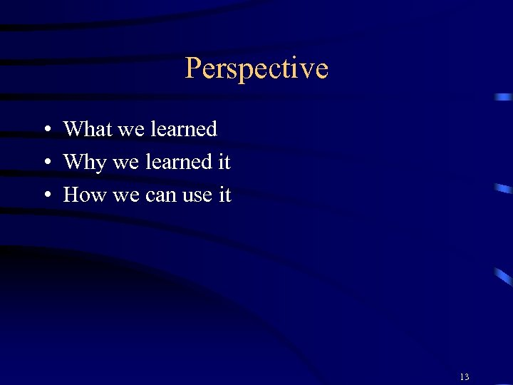 Perspective • What we learned • Why we learned it • How we can