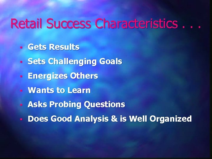 Retail Success Characteristics. . . § Gets Results § Sets Challenging Goals § Energizes