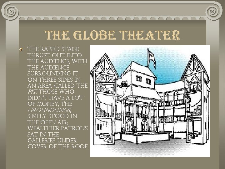 the globe theater The raised stage thrust out into the audience, with the audience