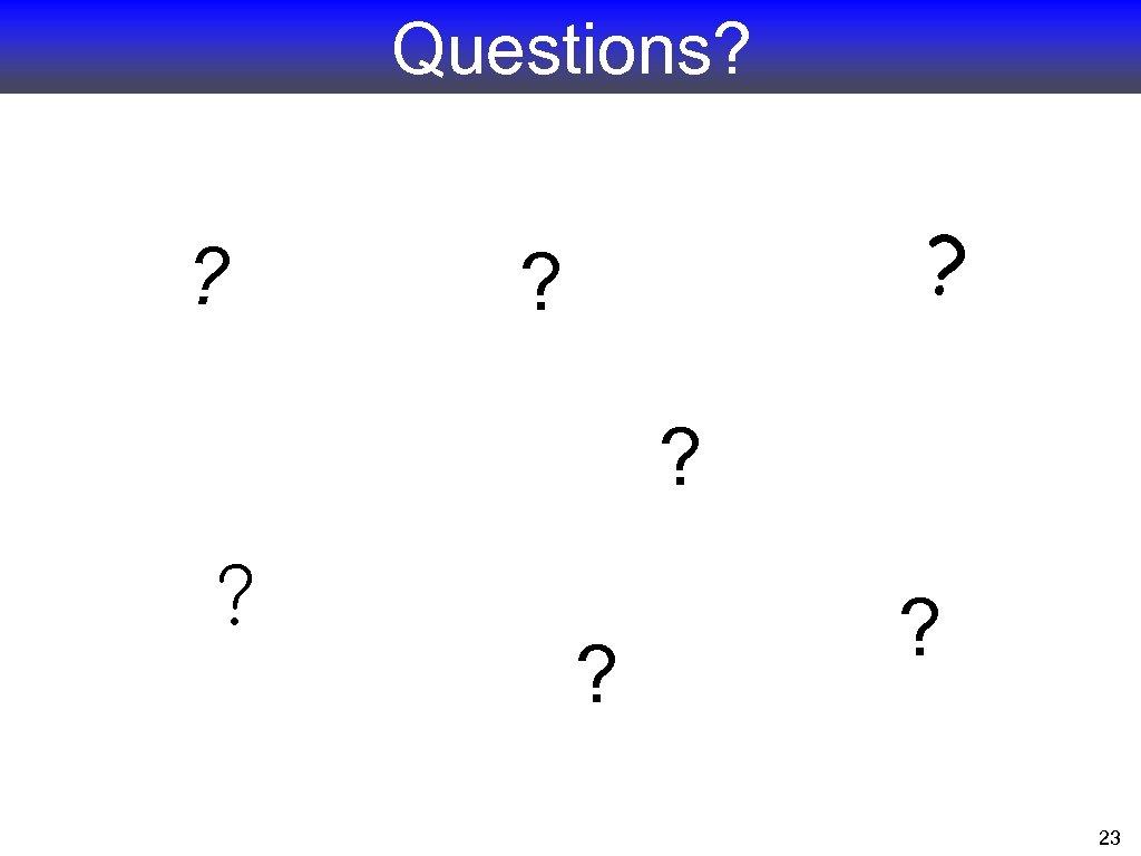 Questions? ? 23