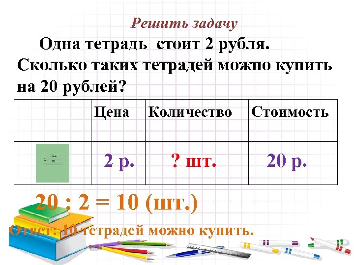 Решить задачу Одна тетрадь стоит 2 рубля. Сколько таких тетрадей можно купить на 20