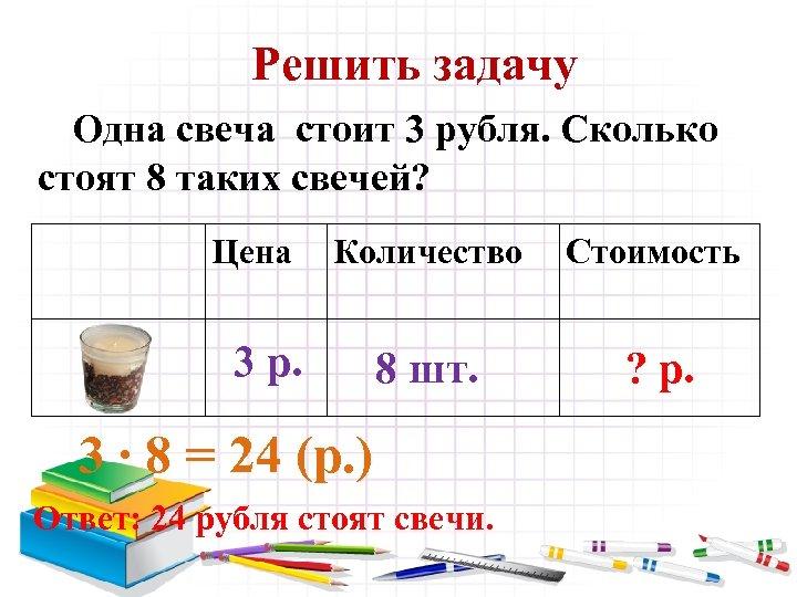 Решить задачу Одна свеча стоит 3 рубля. Сколько стоят 8 таких свечей? Цена Количество
