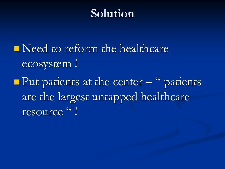 Solution n Need to reform the healthcare ecosystem ! n Put patients at the