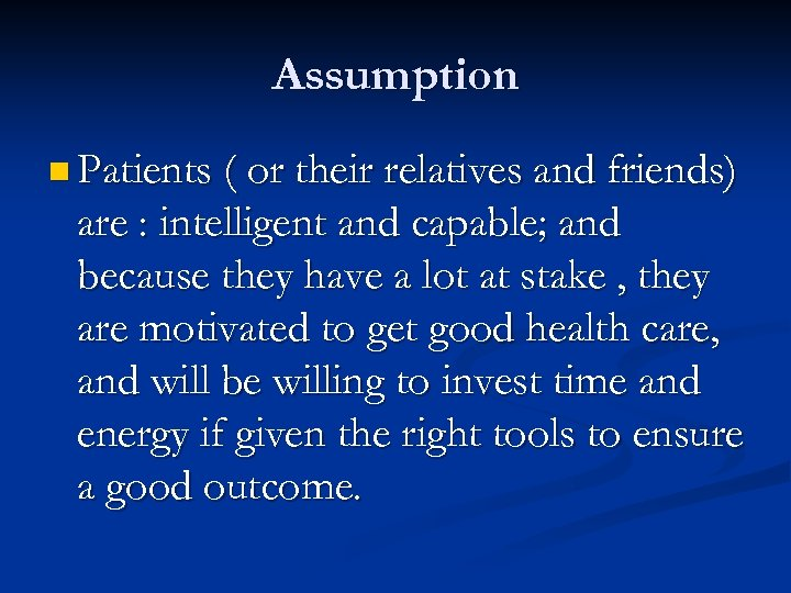 Assumption n Patients ( or their relatives and friends) are : intelligent and capable;
