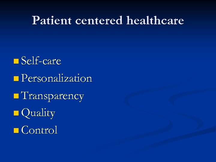 Patient centered healthcare n Self-care n Personalization n Transparency n Quality n Control