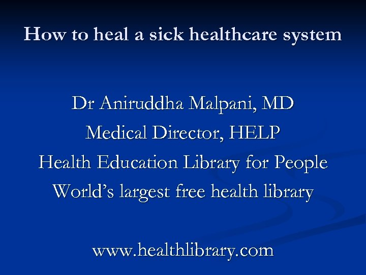 How to heal a sick healthcare system Dr Aniruddha Malpani, MD Medical Director, HELP