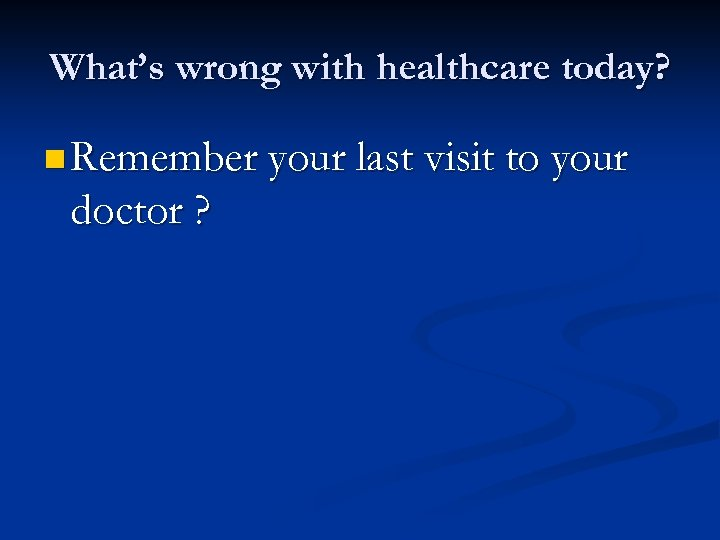 What's wrong with healthcare today? n Remember your last visit to your doctor ?