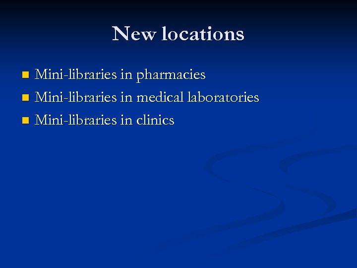 New locations Mini-libraries in pharmacies n Mini-libraries in medical laboratories n Mini-libraries in clinics