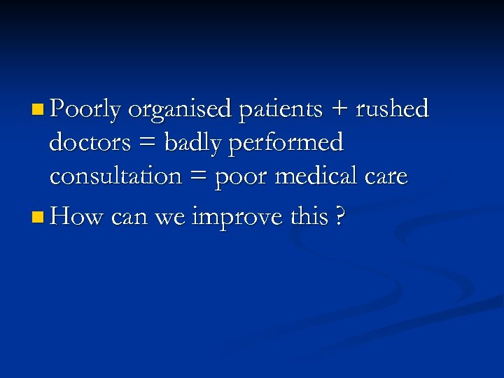 n Poorly organised patients + rushed doctors = badly performed consultation = poor medical