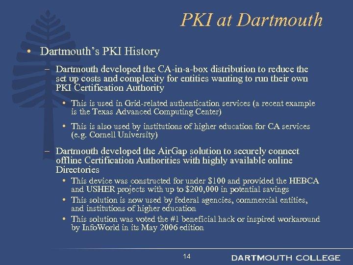 PKI at Dartmouth • Dartmouth's PKI History – Dartmouth developed the CA-in-a-box distribution to