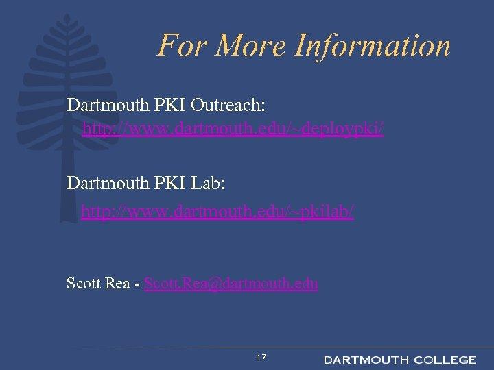 For More Information Dartmouth PKI Outreach: http: //www. dartmouth. edu/~deploypki/ Dartmouth PKI Lab: http: