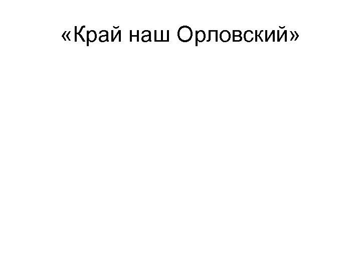 «Край наш Орловский»
