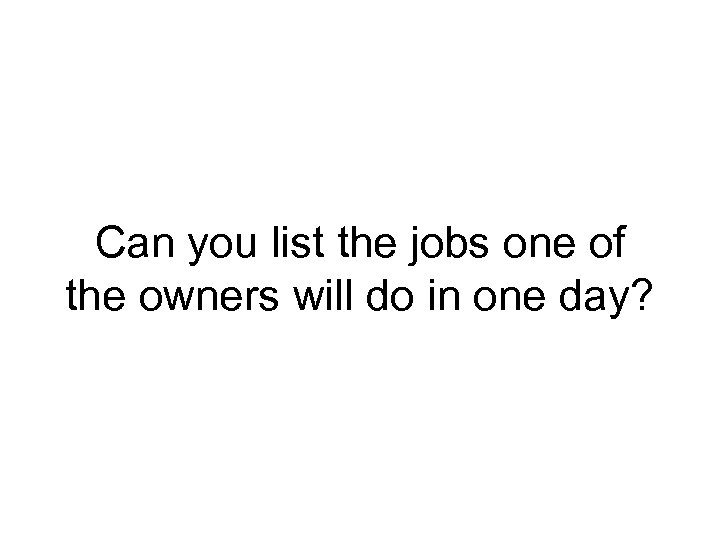 Can you list the jobs one of the owners will do in one day?