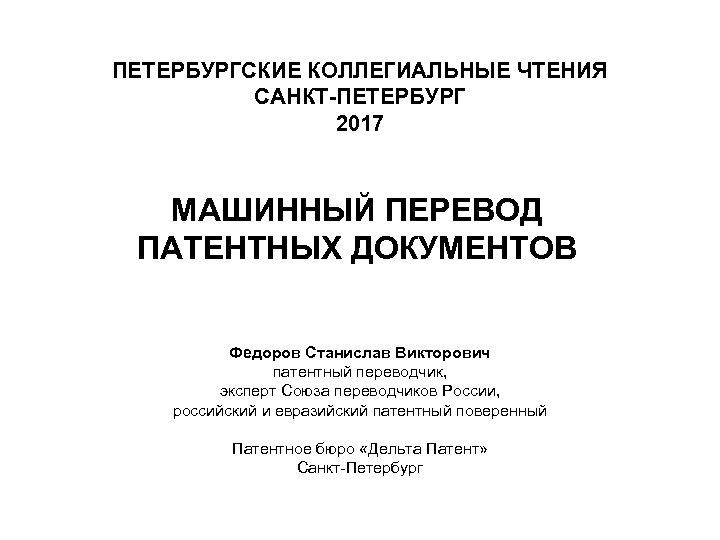ПЕТЕРБУРГСКИЕ КОЛЛЕГИАЛЬНЫЕ ЧТЕНИЯ САНКТ-ПЕТЕРБУРГ 2017 МАШИННЫЙ ПЕРЕВОД ПАТЕНТНЫХ ДОКУМЕНТОВ Федоров Станислав Викторович патентный переводчик,